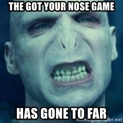 Angry Voldemort - the got your nose game has gone to far