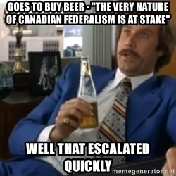 """well that escalated quickly  - Goes to Buy Beer - """"THe Very nature of Canadian Federalism is at stake"""" Well that escalated quickly"""