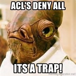 Its A Trap - ACL's DENY ALL Its A trap!