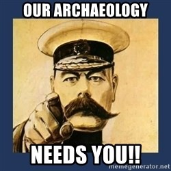 your country needs you - Our Archaeology Needs you!!