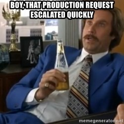 well that escalated quickly  - Boy, that production request escalated quickly