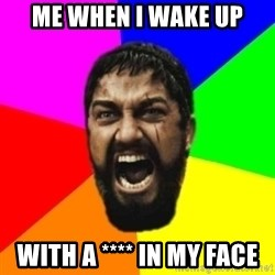 sparta - ME WHEN I WAKE UP With a **** IN my face
