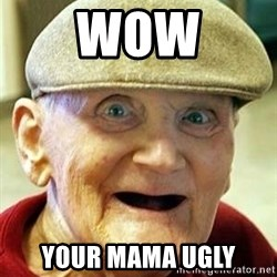 Old man no teeth - wow your mama ugly