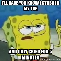 Tough Spongebob - I'll have YOU KNOW I STUBBED MY TOE AND ONLY CRIED FOR 5 MINUTES