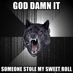 Insanity Wolf - god damn it someone stole my sweet roll
