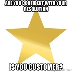 Gold Star Jimmy - are you confident with your resolution is you customer?
