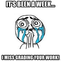 Crying face - It's been a week... I miss grading your work!