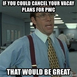 Office Space Boss - if you could cancel your vacay plans for pwc that would be great