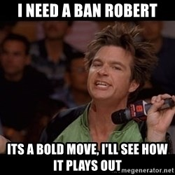 Bold Move Cotton - I need a BAN Robert its a bold move, I'll see how it plays out