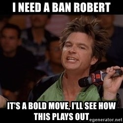 Bold Move Cotton - I need a Ban Robert it's a bold move, I'll see how this plays out