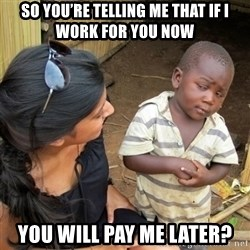 skeptical black kid - So you're telling me that if i work for you now You will pay me later?