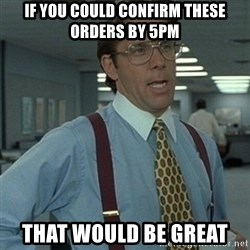 Office Space Boss - IF YOU COULD CONFIRM THESE ORDERS BY 5PM THAT WOULD BE GREAT