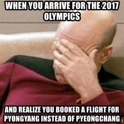 Face Palm - When you arrive for the 2017 olympics And realize YOU booked a flight for Pyongyang instead of Pyeongchang