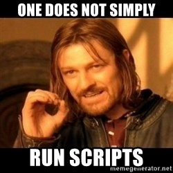 Does not simply walk into mordor Boromir  - One does not simply run scripts