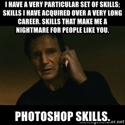 liam neeson taken - i have a very particular set of skills; skills i have acquired over a very long career. Skills that make me a nightmare for people like you. Photoshop skills.