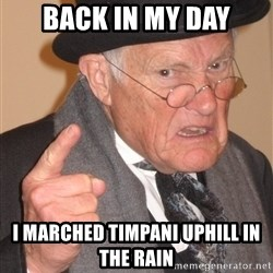 Angry Old Man - Back in my Day I marched timpani uphill in the rain