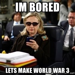 Texts from Hillary - im bored  lets make world war 3