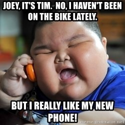 Fat Asian Kid - Joey, it's tim.  No, i haven't been on the bike lately. but i really like my new phone!