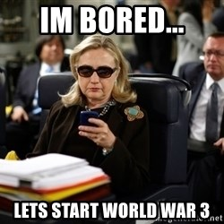 Texts from Hillary - im bored...  Lets start world war 3