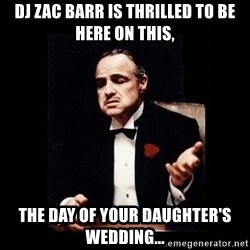 The Godfather - DJ Zac Barr is thrilled to be here on this, The day of your Daughter's Wedding...