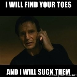 liam neeson taken - I will find your toes And I will suck them