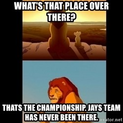 Lion King Shadowy Place - What's that place over there? Thats the championship. Jays team has never been there.