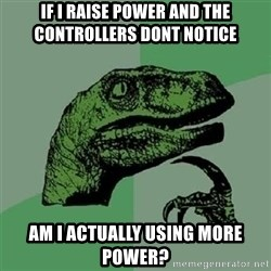 Velociraptor Xd - If I raise power and the controllers dont notice Am I actually using more power?