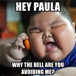 fat chinese kid - hey paula why the hell are you avoiding me?