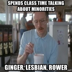 so i guess you could say things are getting pretty serious - Spends class time talking about minorities Ginger, Lesbian, Rower