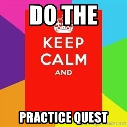 Keep calm and - do the  Practice Quest