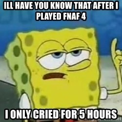 Tough Spongebob - Ill have you know that after i played Fnaf 4 i only cried for 5 hours