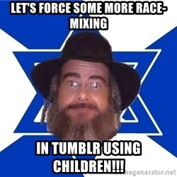 Advice Jew - let's force some more race-mixing in tumblr using children!!!