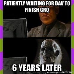 ill just wait here - Patiently waiting for Dav to finish crq 6 years later