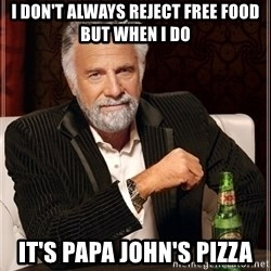 Most Interesting Man - I don't always reject free food but when I do it's papa john's pizza