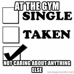 single taken checkbox - At the gym Not caring about anything else