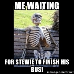 Still Waiting - Me waiting for stewie to finish his bus!
