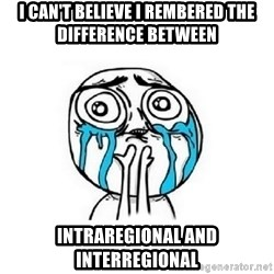 Crying face - i can't believe i rembered the difference between intraregional and interregional