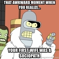 bender blackjack and hookers - That awkward moment when you realize... Your first wife was a sociopath