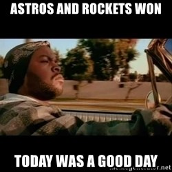 Ice Cube- Today was a Good day - Astros and rockets won today was a good day