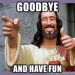 buddy jesus - Goodbye and have fun