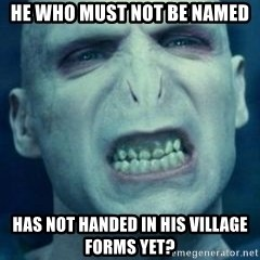 Angry Voldemort - he who must not be named has not handed in his village forms yet?