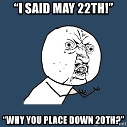 """Y U No - """"I said may 22th!"""" """"WHY YOU PLACE DOWN 20th?"""""""