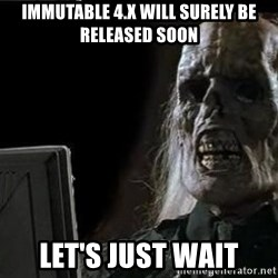 OP will surely deliver skeleton - Immutable 4.x will surely be released soon let's just wait