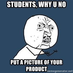 Y U No - Students, why u no put a picture of your product