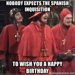 spanish inquisition - nobody expects the spanish inquisition TO WISH YOU A HAPPY BIRTHDAY