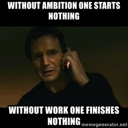 liam neeson taken - without Ambition one starts nothing without work One Finishes Nothing