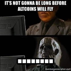 Waiting For - It's not gonna be long before altcoins will fly ........