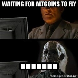 Waiting For - Waiting for altcoins to fly .......