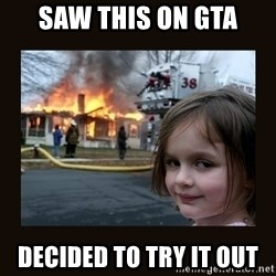 burning house girl - Saw this on gta Decided to try it out