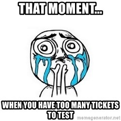 Crying face - THAT MOMENT... WHEN YOU HAVE TOO MANY TICKETS TO TEST